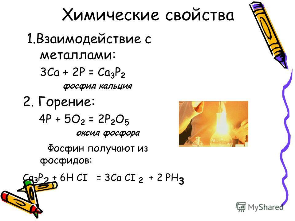 Химические свойства 1. Взаимодействие с металлами: 3Са + 2Р = Са 3 Р 2 фосфид кальция 2. Горение: 4Р + 5О 2 = 2Р 2 О 5 оксид фосфора Фосфин получают из фосфидов: Са 3 Р 2 + 6Н CI = 3Са CI 2 + 2 РН 3