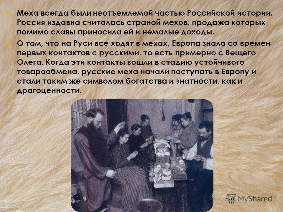 Меха всегда были неотъемлемой частью Российской истории. Россия издавна считалась страной мехов, продажа которых помимо славы приносила ей и немалые доходы. О том, что на Руси все ходят в мехах, Европа знала со времен первых контактов с русскими, то