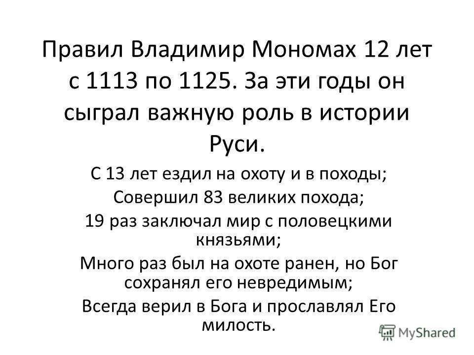 Правил Владимир Мономах 12 лет с 1113 по 1125. За эти годы он сыграл важную роль в истории Руси. С 13 лет ездил на охоту и в походы; Совершил 83 великих похода; 19 раз заключал мир с половецкими князьями; Много раз был на охоте ранен, но Бог сохранял