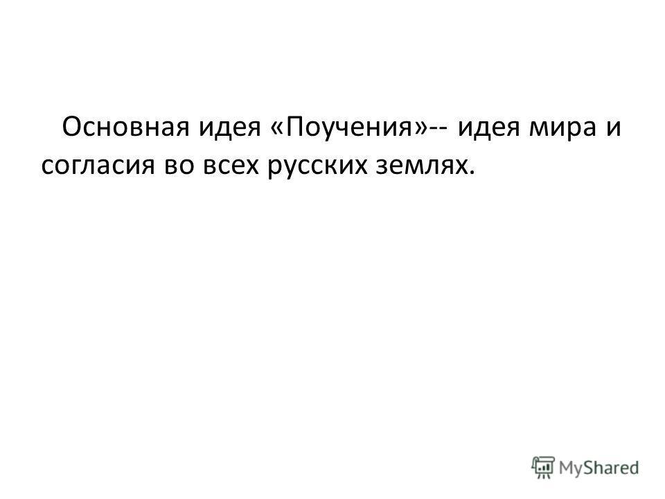 Основная идея «Поучения»-- идея мира и согласия во всех русских землях.