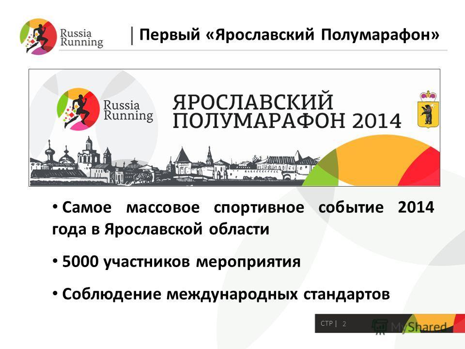 2 СТР | Самое массовое спортивное событие 2014 года в Ярославской области 5000 участников мероприятия Соблюдение международных стандартов Первый «Ярославский Полумарафон»