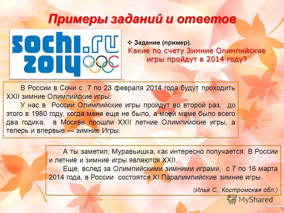 Примеры заданий и ответов Задание (пример). Какие по счету Зимние Олимпийские игры пройдут в 2014 году? В России в Сочи с 7 по 23 февраля 2014 года будут проходить XXII зимние Олимпийские игры. У нас в России Олимпийские игры пройдут во второй раз, д