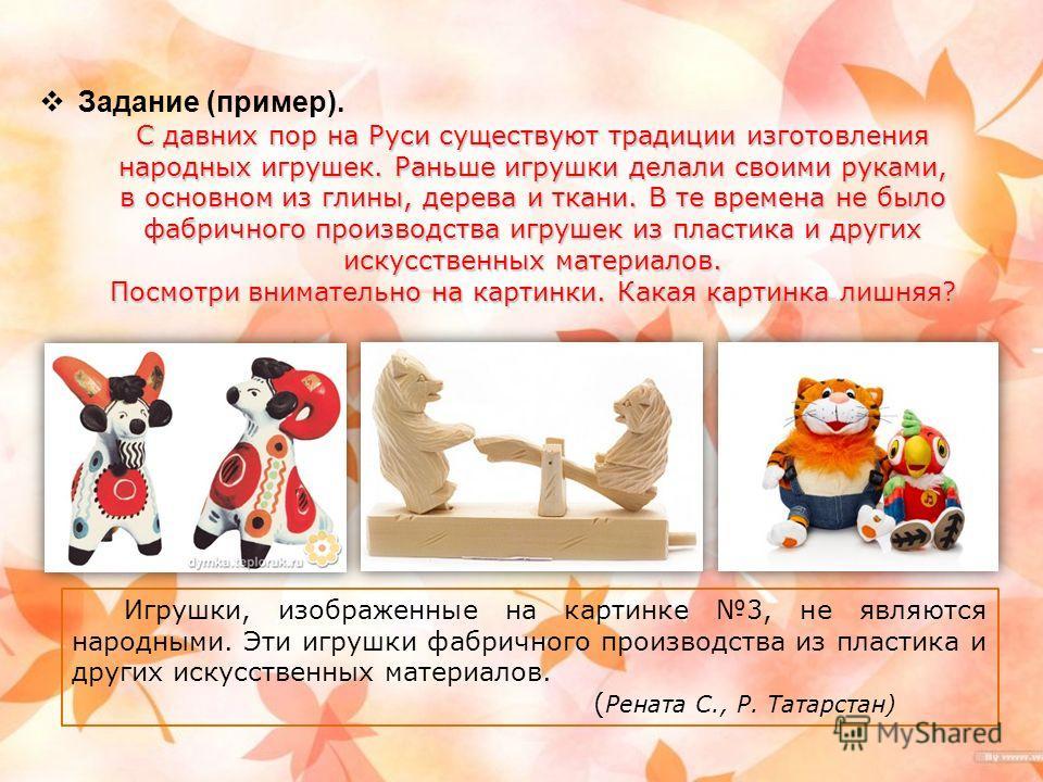Задание (пример). С давних пор на Руси существуют традиции изготовления народных игрушек. Раньше игрушки делали своими руками, в основном из глины, дерева и ткани. В те времена не было фабричного производства игрушек из пластика и других искусственны