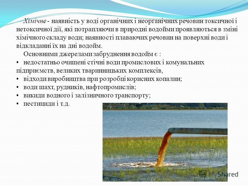 Хімічне - наявність у воді органічних і неорганічних речовин токсичної і нетоксичної дії, які потрапляючи в природні водойми проявляються в зміні хімічного складу води; наявності плавающих речовин на поверхні води і відкладанні їх на дні водойм. Осно