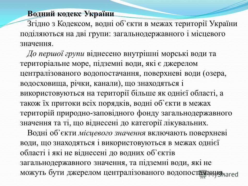 Водний кодекс України Згідно з Кодексом, водні об`єкти в межах території України поділяються на дві групи: загальнодержавного і місцевого значення. До першої групи віднесено внутрішні морські води та територіальне море, підземні води, які є джерелом
