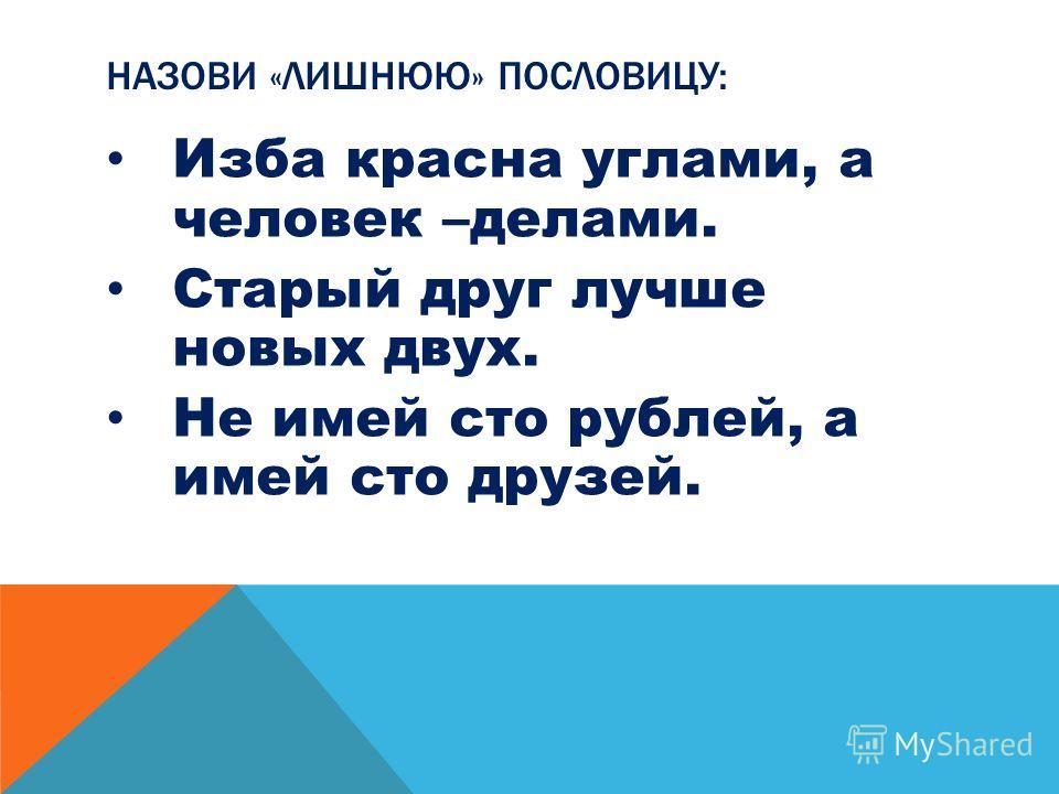 НАЗОВИ «ЛИШНЮЮ» ПОСЛОВИЦУ: Изба красна углами, а человек –делами. Старый друг лучше новых двух. Не имей сто рублей, а имей сто друзей.