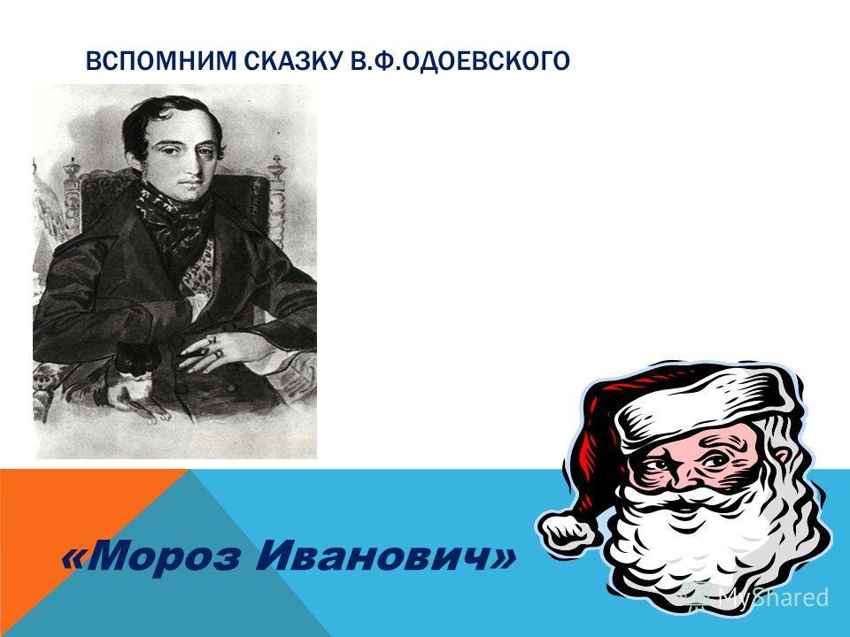 ВСПОМНИМ СКАЗКУ В.Ф.ОДОЕВСКОГО «Мороз Иванович»