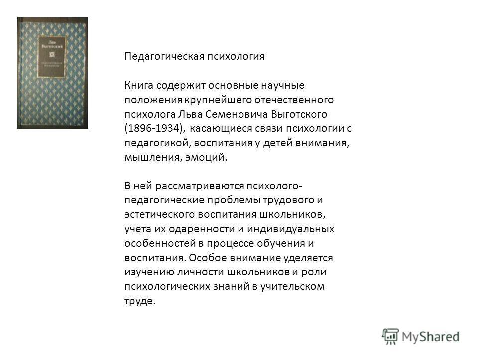 Педагогическая психология Книга содержит основные научные положения крупнейшего отечественного психолога Льва Семеновича Выготского (1896-1934), касающиеся связи психологии с педагогикой, воспитания у детей внимания, мышления, эмоций. В ней рассматри