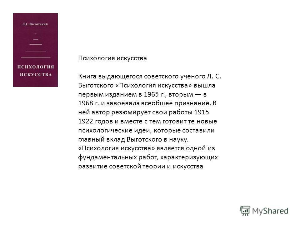 Психология искусства Книга выдающегося советского ученого Л. С. Выготского «Психология искусства» вышла первым изданием в 1965 г., вторым в 1968 г. и завоевала всеобщее признание. В ней автор резюмирует свои работы 1915 1922 годов и вместе с тем гото
