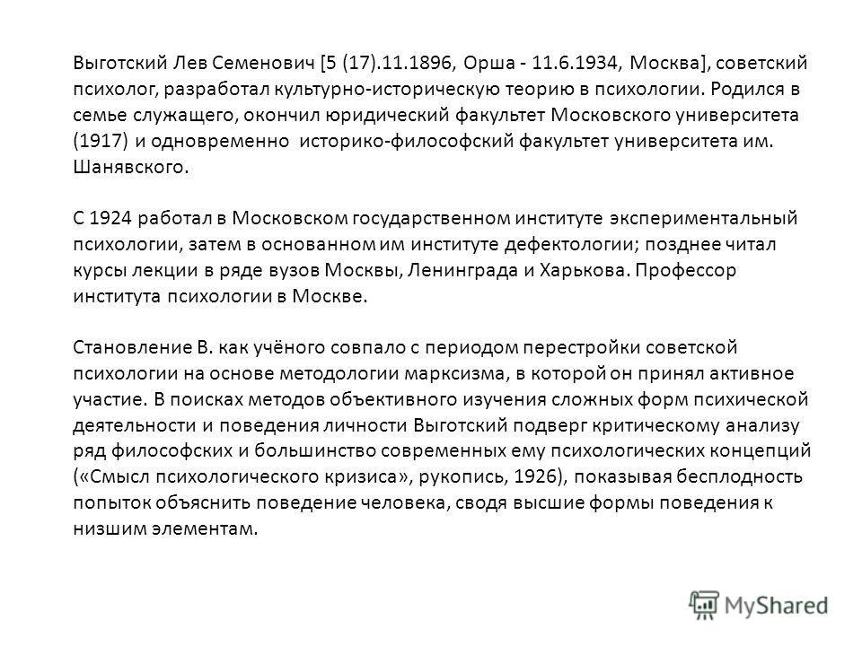 Выготский Лев Семенович [5 (17).11.1896, Орша - 11.6.1934, Москва], советский психолог, разработал культурно-историческую теорию в психологии. Родился в семье служащего, окончил юридический факультет Московского университета (1917) и одновременно ист