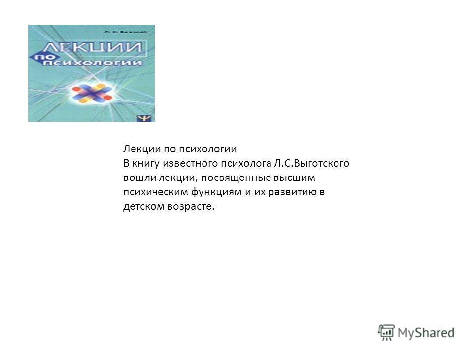 Лекции по психологии В книгу известного психолога Л.С.Выготского вошли лекции, посвященные высшим психическим функциям и их развитию в детском возрасте.