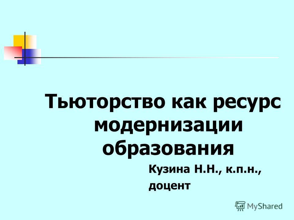 Тьюторство как ресурс модернизации образования Кузина Н.Н., к.п.н., доцент