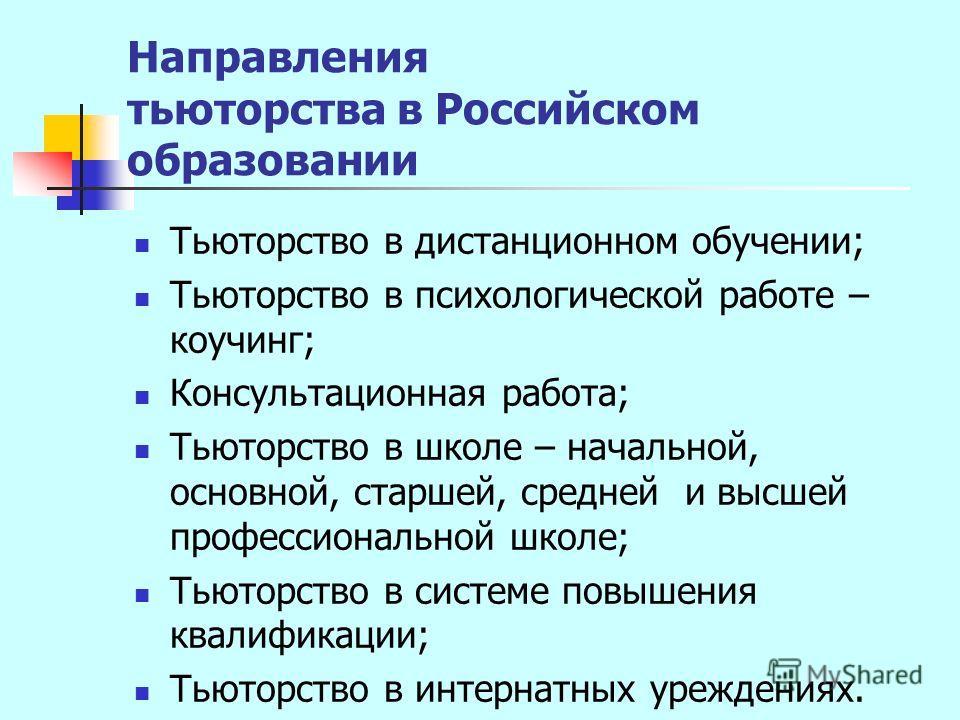 Направления тьюторства в Российском образовании Тьюторство в дистанционном обучении; Тьюторство в психологической работе – коучинг; Консультационная работа; Тьюторство в школе – начальной, основной, старшей, средней и высшей профессиональной школе; Т