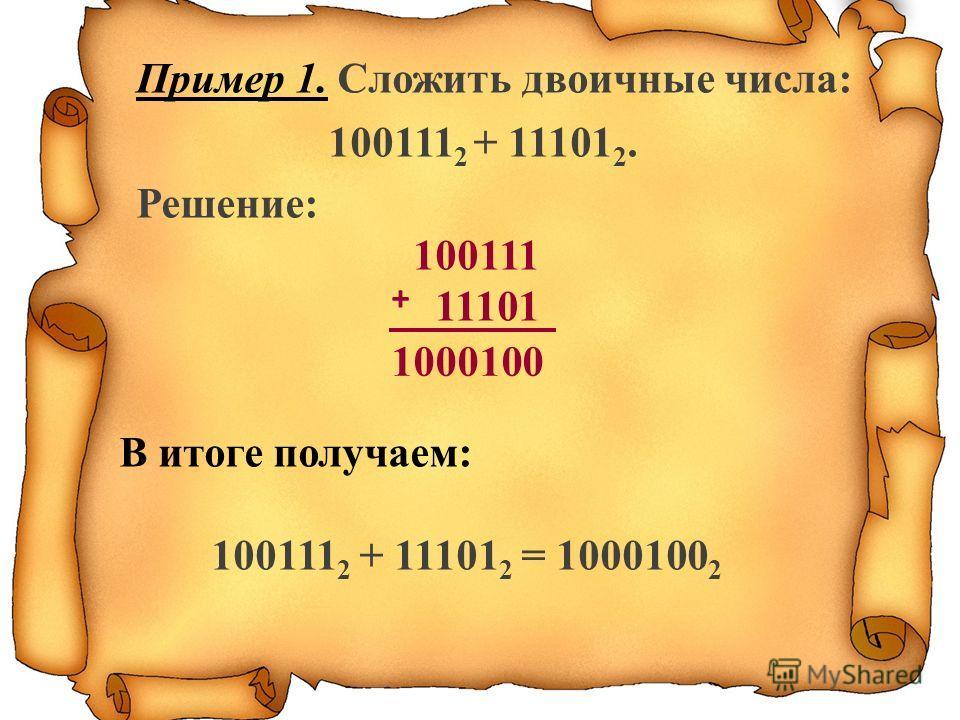 Пример 1. Сложить двоичные числа: 100111 2 + 11101 2. Решение: 100111 11101 + 1000100 В итоге получаем: 100111 2 + 11101 2 = 1000100 2