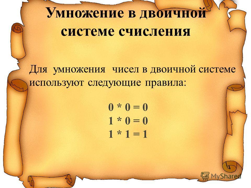 Для умножения чисел в двоичной системе используют следующие правила: 0 * 0 = 0 1 * 0 = 0 1 * 1 = 1 Умножение в двоичной системе счисления