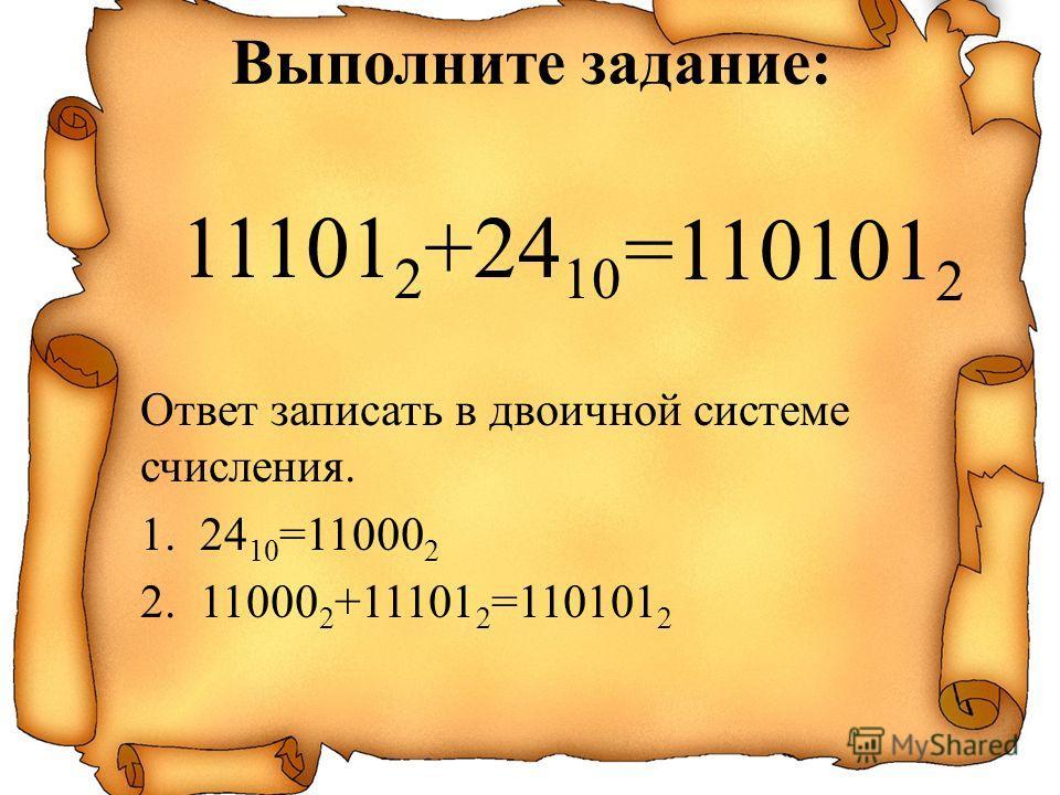 11101 2 +24 10 Ответ записать в двоичной системе счисления. 1.24 10 =11000 2 2.11000 2 +11101 2 =110101 2 =110101 2 Выполните задание: