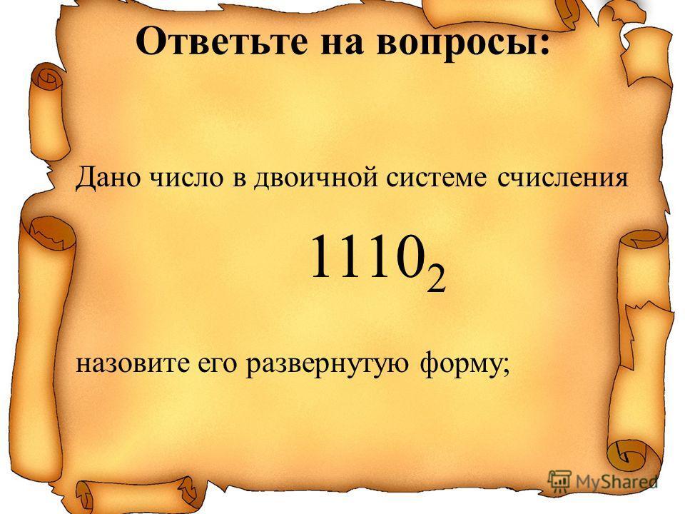 Дано число в двоичной системе счисления 1110 2 назовите его развернутую форму; Ответьте на вопросы: