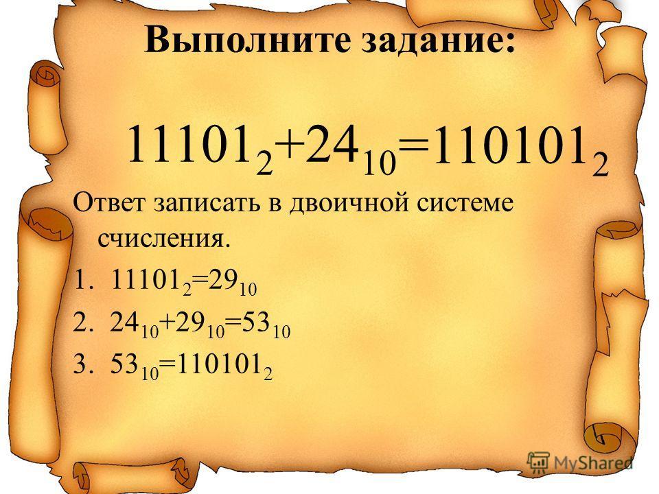 11101 2 +24 10 Ответ записать в двоичной системе счисления. 1.11101 2 =29 10 2.24 10 +29 10 =53 10 3.53 10 =110101 2 =110101 2 Выполните задание: