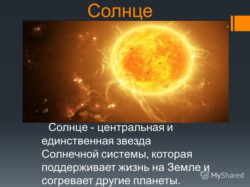 Солнце Солнце - центральная и единственная звезда Солнечной системы, которая поддерживает жизнь на Земле и согревает другие планеты.