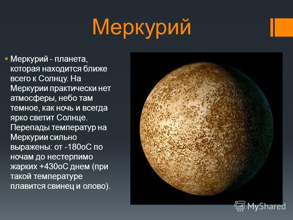 Меркурий Меркурий - планета, которая находится ближе всего к Солнцу. На Меркурии практически нет атмосферы, небо там темное, как ночь и всегда ярко светит Солнце. Перепады температур на Меркурии сильно выражены: от -180oC по ночам до нестерпимо жарки