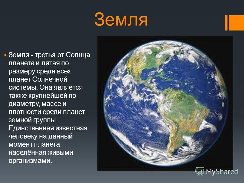Земля Земля - третья от Солнца планета и пятая по размеру среди всех планет Солнечной системы. Она является также крупнейшей по диаметру, массе и плотности среди планет земной группы. Единственная известная человеку на данный момент планета населённа