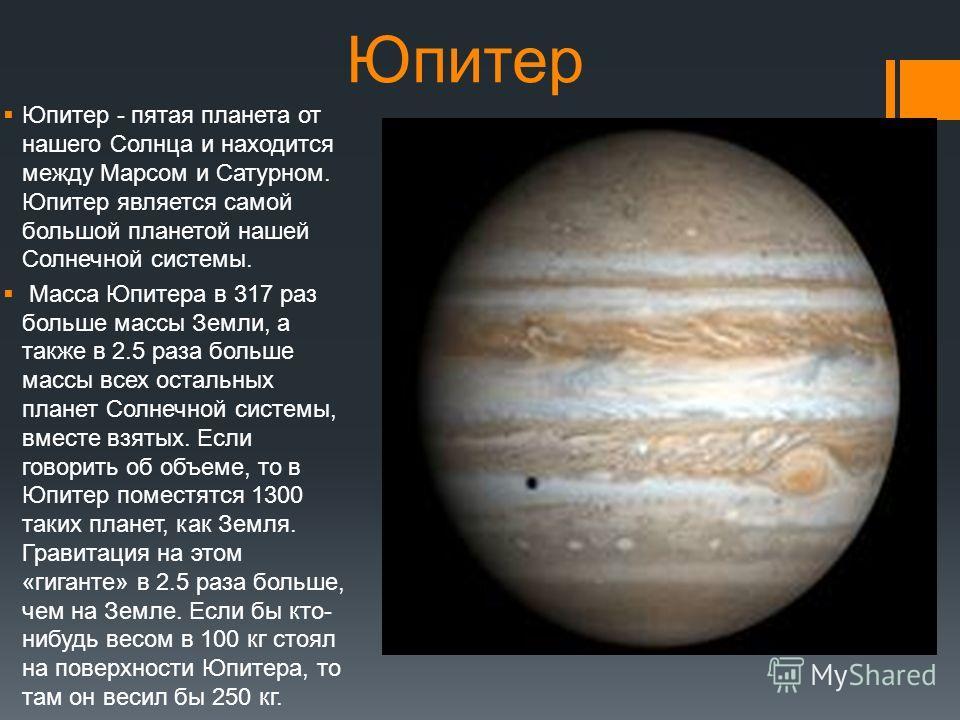 Юпитер Юпитер - пятая планета от нашего Солнца и находится между Марсом и Сатурном. Юпитер является самой большой планетой нашей Солнечной системы. Масса Юпитера в 317 раз больше массы Земли, а также в 2.5 раза больше массы всех остальных планет Солн