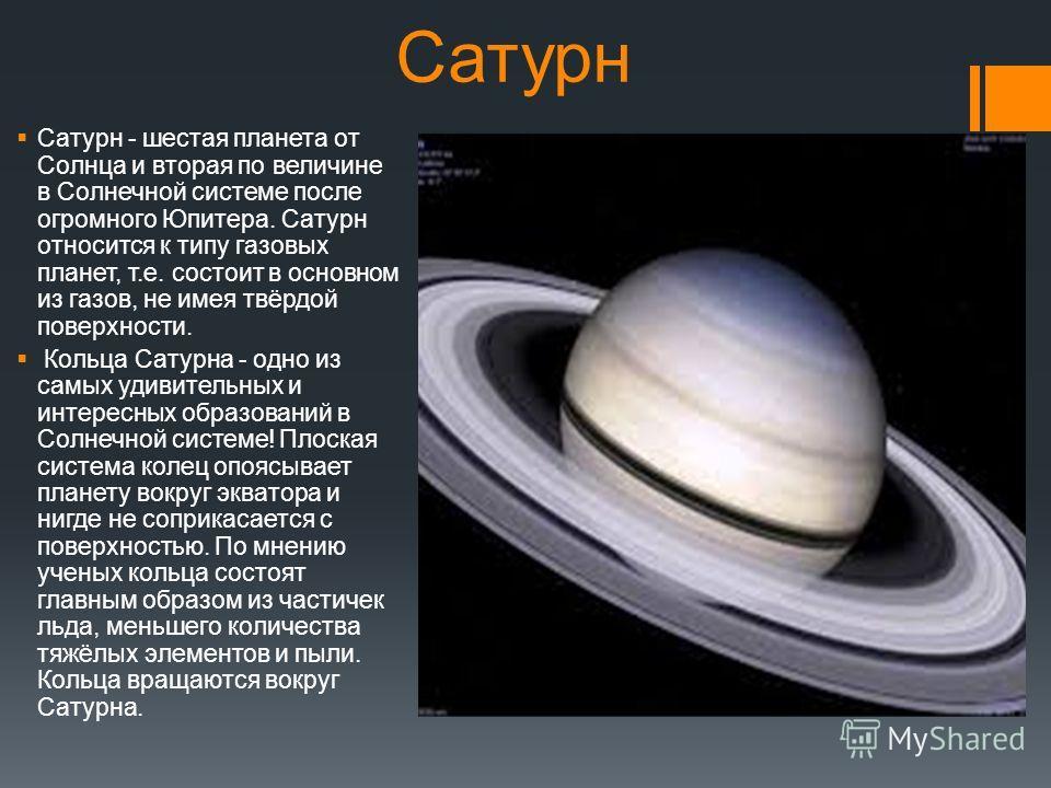 Сатурн Сатурн - шестая планета от Солнца и вторая по величине в Солнечной системе после огромного Юпитера. Сатурн относится к типу газовых планет, т.е. состоит в основном из газов, не имея твёрдой поверхности. Кольца Сатурна - одно из самых удивитель