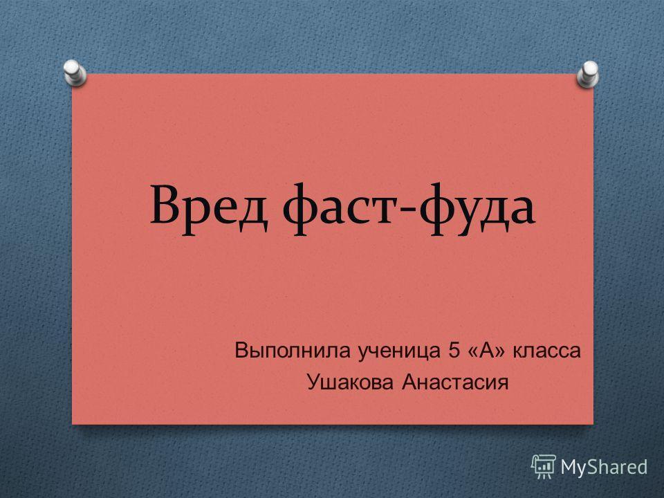 Вред фаст-фуда Выполнила ученица 5 « А » класса Ушакова Анастасия