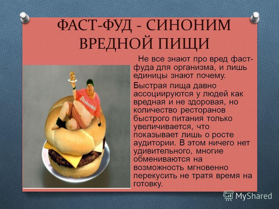 ФАСТ-ФУД - СИНОНИМ ВРЕДНОЙ ПИЩИ Не все знают про вред фаст - фуда для организма, и лишь единицы знают почему. Быстрая пища давно ассоциируются у людей как вредная и не здоровая, но количество ресторанов быстрого питания только увеличивается, что пока