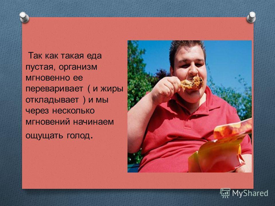 Так как такая еда пустая, организм мгновенно ее переваривает ( и жиры откладывает ) и мы через несколько мгновений начинаем ощущать голод.