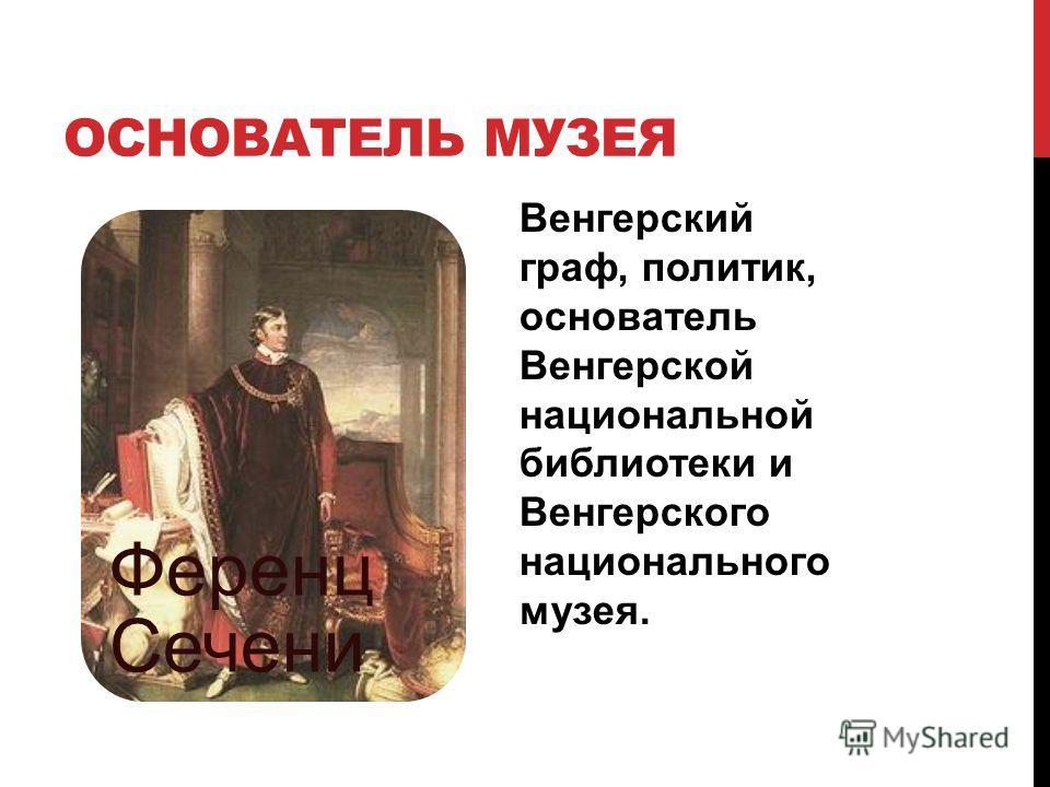 ОСНОВАТЕЛЬ МУЗЕЯ Ференц Сечени Венгерский граф, политик, основатель Венгерской национальной библиотеки и Венгерского национального музея.