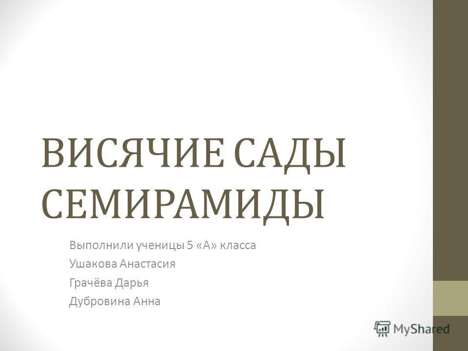ВИСЯЧИЕ САДЫ СЕМИРАМИДЫ Выполнили ученицы 5 «А» класса Ушакова Анастасия Грачёва Дарья Дубровина Анна