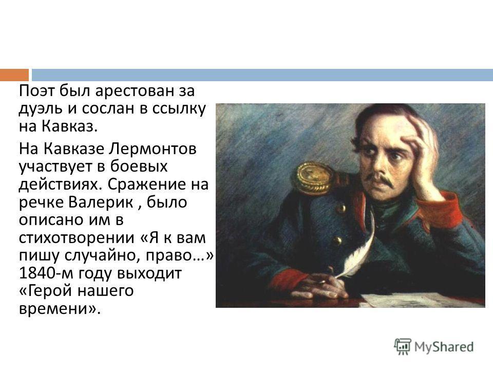 Поэт был арестован за дуэль и сослан в ссылку на Кавказ. На Кавказе Лермонтов участвует в боевых действиях. Сражение на речке Валерик, было описано им в стихотворении « Я к вам пишу случайно, право …» 1840- м году выходит « Герой нашего времени ».
