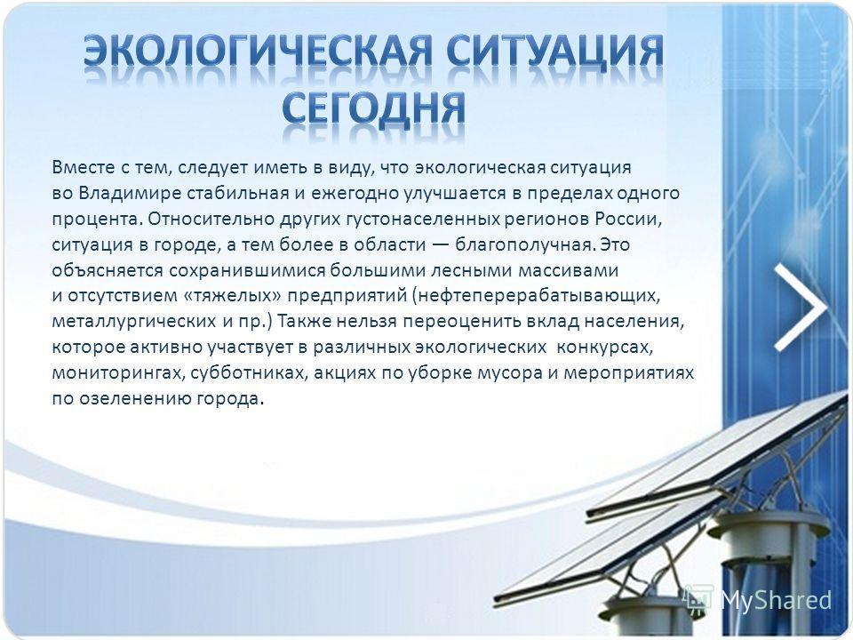 Вместе с тем, следует иметь в виду, что экологическая ситуация во Владимире стабильная и ежегодно улучшается в пределах одного процента. Относительно других густонаселенных регионов России, ситуация в городе, а тем более в области благополучная. Это