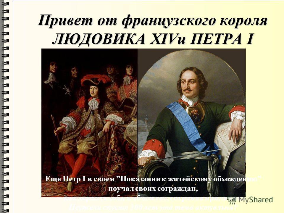 Привет от французского короля ЛЮДОВИКА ХIVи ПЕТРА I Еще Петр I в своем Показании к житейскому обхождению поучал своих сограждан, как держать себя в обществе, сохраняя приличия. Неужели спустя 300 лет эта тема актуальна?