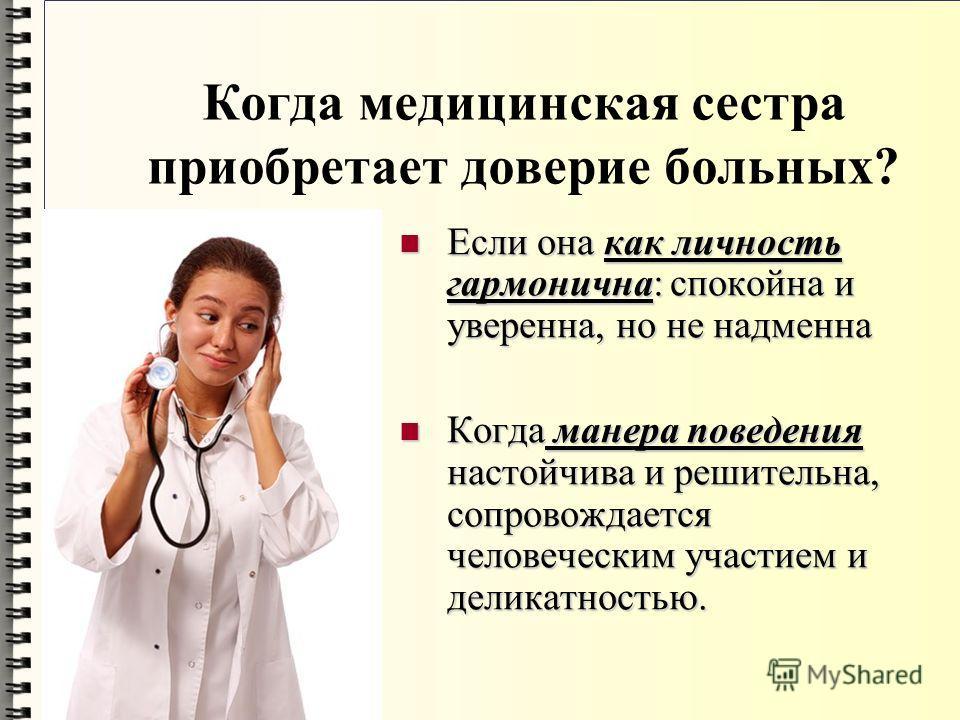 Когда медицинская сестра приобретает доверие больных? Если она как личность гармонична: спокойна и уверенна, но не надменна Если она как личность гармонична: спокойна и уверенна, но не надменна Когда манера поведения настойчива и решительна, сопровож