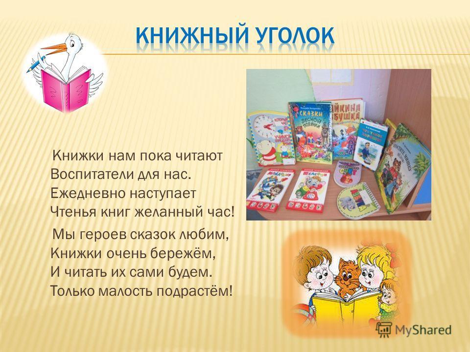 Книжки нам пока читают Воспитатели для нас. Ежедневно наступает Чтенья книг желанный час! Мы героев сказок любим, Книжки очень бережём, И читать их сами будем. Только малость подрастём!