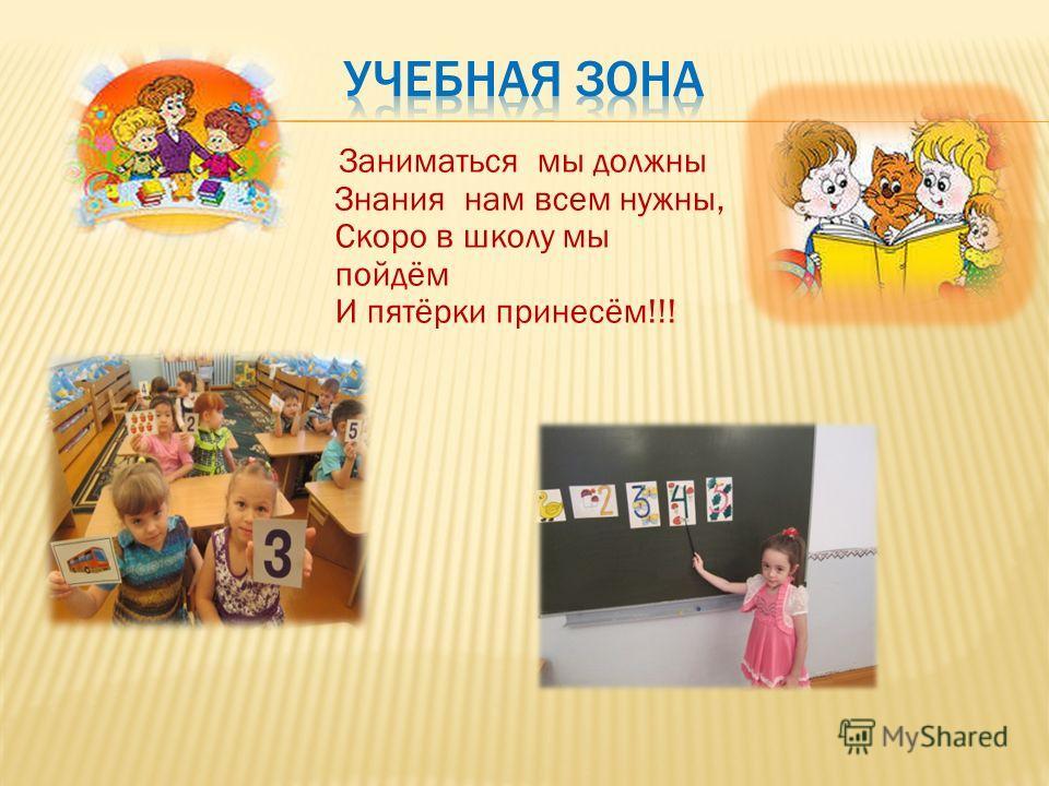 Заниматься мы должны Знания нам всем нужны, Скоро в школу мы пойдём И пятёрки принесём!!!