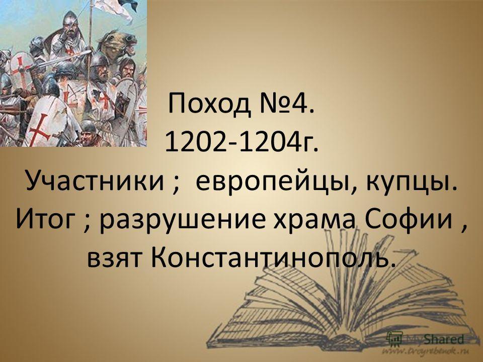 Поход 4. 1202-1204 г. Участники ; европейцы, купцы. Итог ; разрушение храма Софии, взят Константинополь.