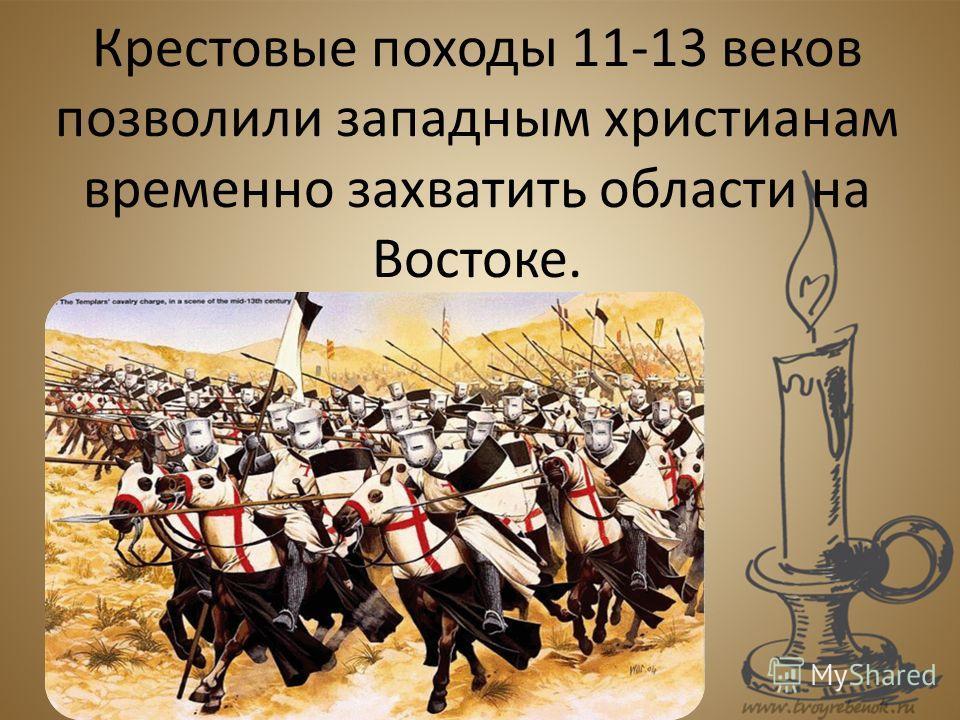 Крестовые походы 11-13 веков позволили западным христианам временно захватить области на Востоке.