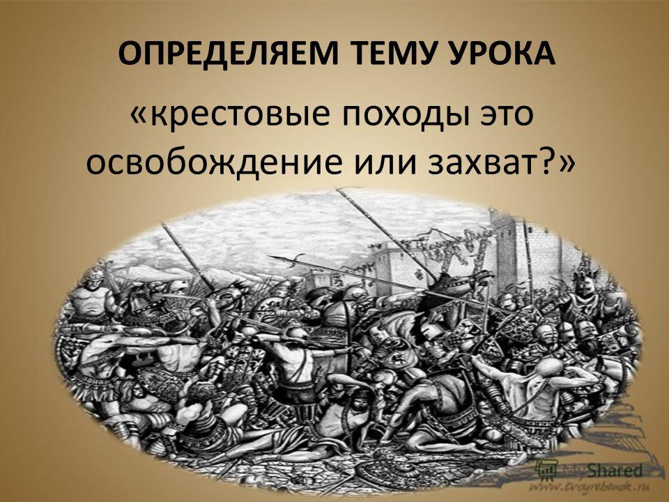 ОПРЕДЕЛЯЕМ ТЕМУ УРОКА «крестовые походы это освобождение или захват?»