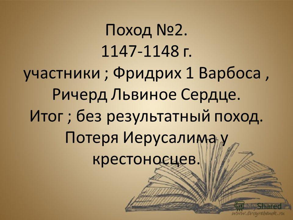 Поход 2. 1147-1148 г. участники ; Фридрих 1 Варбоса, Ричерд Львиное Сердце. Итог ; без результатный поход. Потеря Иерусалима у крестоносцев.