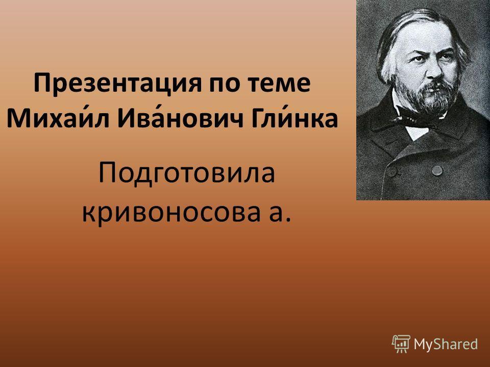 Презентация по теме Михаи́л Ива́нович Гли́нка Подготовила кривоносова а.