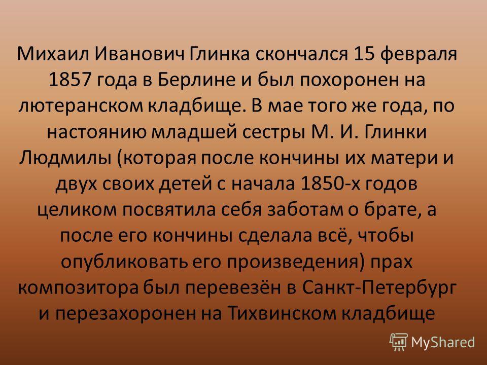 Михаил Иванович Глинка скончался 15 февраля 1857 года в Берлине и был похоронен на лютеранском кладбище. В мае того же года, по настоянию младшей сестры М. И. Глинки Людмилы (которая после кончины их матери и двух своих детей с начала 1850-х годов це