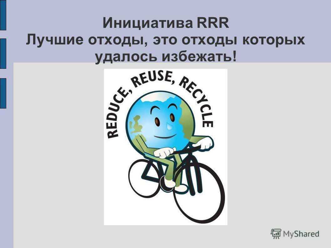 Инициатива RRR Лучшие отходы, это отходы которых удалось избежать!