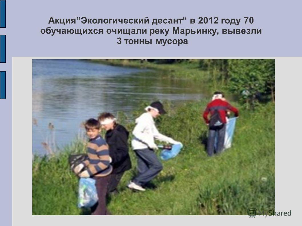 Акция Экологический десант в 2012 году 70 обучающихся очищали реку Марьинку, вывезли 3 тонны мусора