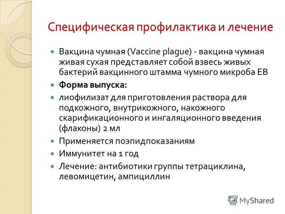 Специфическая профилактика и лечение Вакцина чумная (Vaccine plague) - вакцина чумная живая сухая представляет собой взвесь живых бактерий вакцинного штамма чумного микроба ЕВ Форма выпуска : лиофилизат для приготовления раствора для подкожного, внут