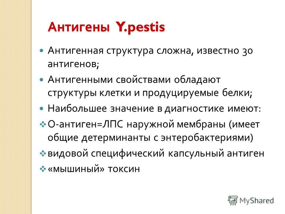 Антигены Y.pestis Антигенная структура сложна, известно 30 антигенов ; Антигенными свойствами обладают структуры клетки и продуцируемые белки ; Наибольшее значение в диагностике имеют : О - антиген = ЛПС наружной мембраны ( имеет общие детерминанты с