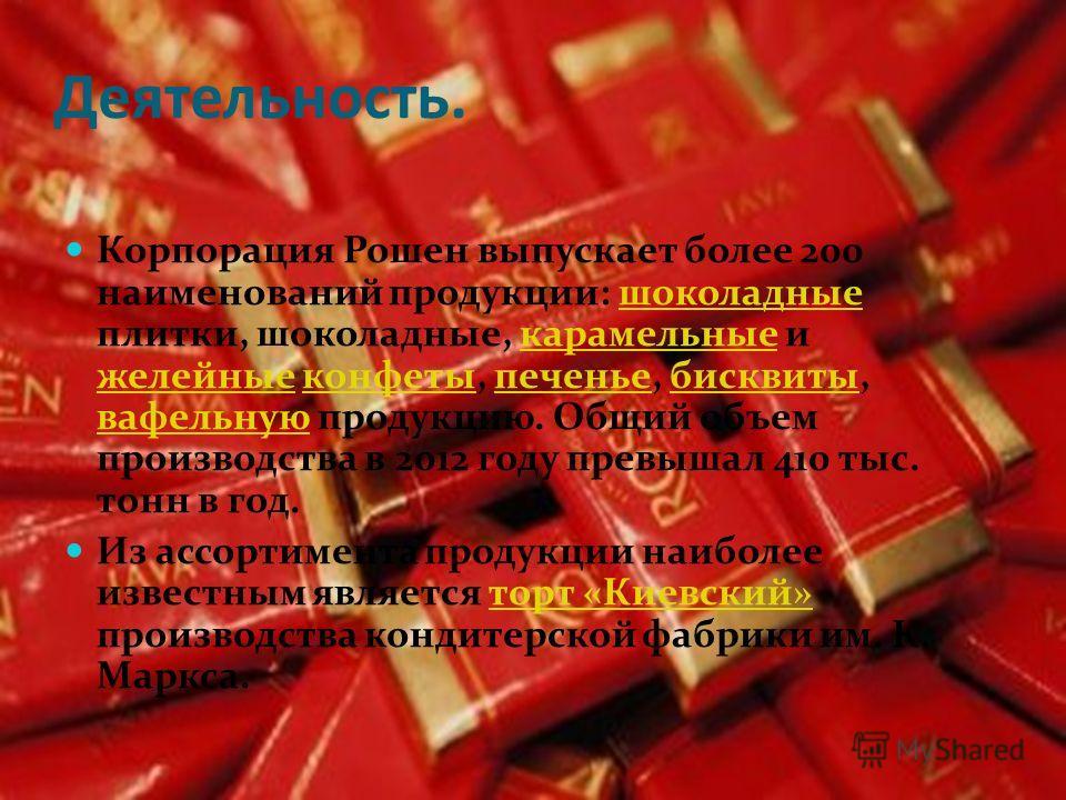 Деятельность. Корпорация Рошен выпускает более 200 наименований продукции: шоколадные плитки, шоколадные, карамельные и желейные конфеты, печенье, бисквиты, вафельную продукцию. Общий объем производства в 2012 году превышал 410 тыс. тонн в год.шокола