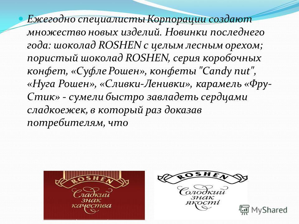 Ежегодно специалисты Корпорации создают множество новых изделий. Новинки последнего года: шоколад ROSHEN с целым лесным орехом; пористый шоколад ROSHEN, серия коробочных конфет, «Суфле Рошен», конфеты